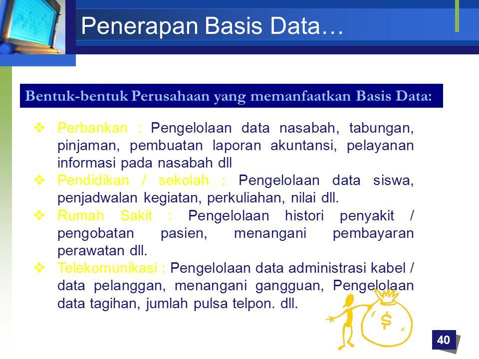 Penerapan Basis Data…  Perbankan : Pengelolaan data nasabah, tabungan, pinjaman, pembuatan laporan akuntansi, pelayanan informasi pada nasabah dll 