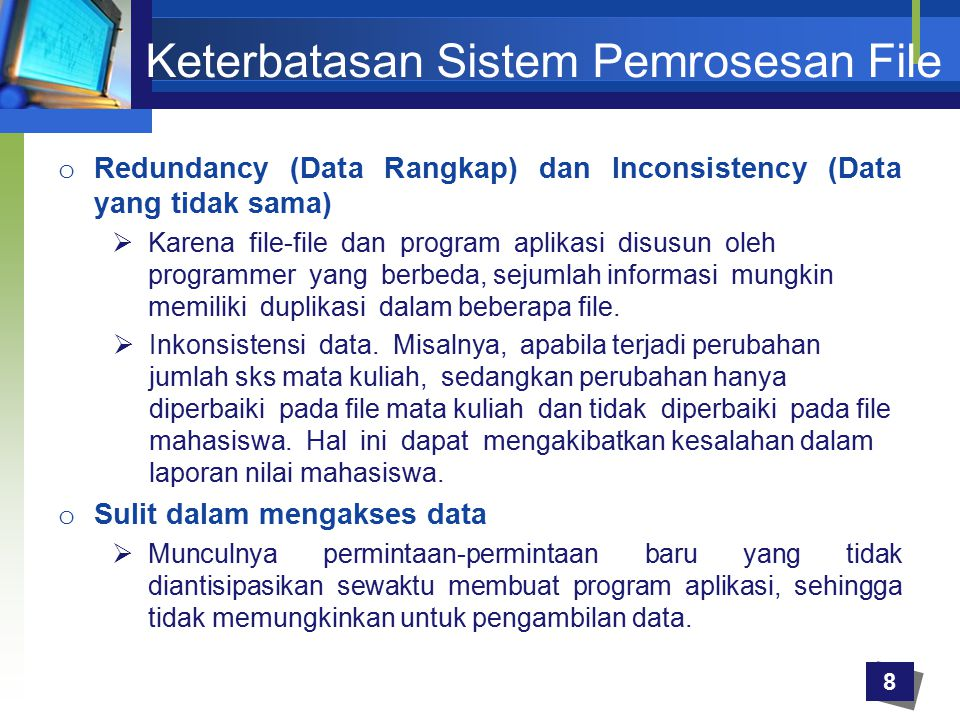 Keterbatasan Sistem Pemrosesan File o Redundancy (Data Rangkap) dan Inconsistency (Data yang tidak sama)  Karena file-file dan program aplikasi disus