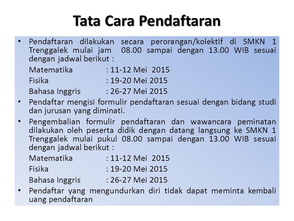 Tata Cara Pendaftaran Pendaftaran dilakukan secara perorangan/kolektif di SMKN 1 Trenggalek mulai jam 08.00 sampai dengan 13.00 WIB sesuai dengan jadwal berikut : Matematika: 11-12 Mei 2015 Fisika: 19-20 Mei 2015 Bahasa Inggris: 26-27 Mei 2015 Pendaftar mengisi formulir pendaftaran sesuai dengan bidang studi dan jurusan yang diminati.