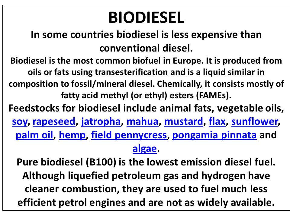 BIODIESEL In some countries biodiesel is less expensive than conventional diesel. Biodiesel is the most common biofuel in Europe. It is produced from