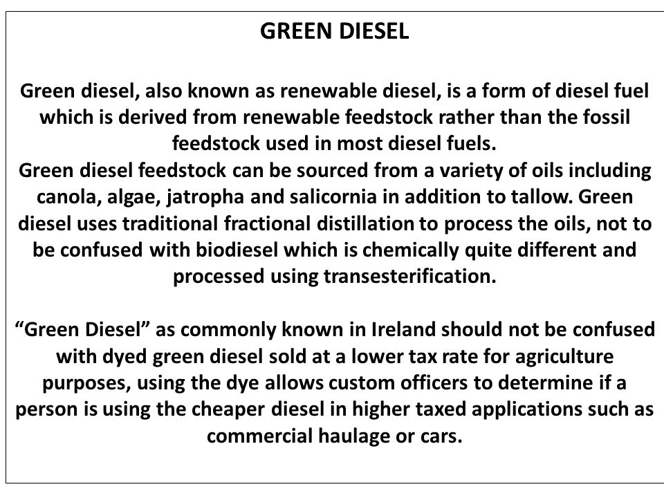GREEN DIESEL Green diesel, also known as renewable diesel, is a form of diesel fuel which is derived from renewable feedstock rather than the fossil f