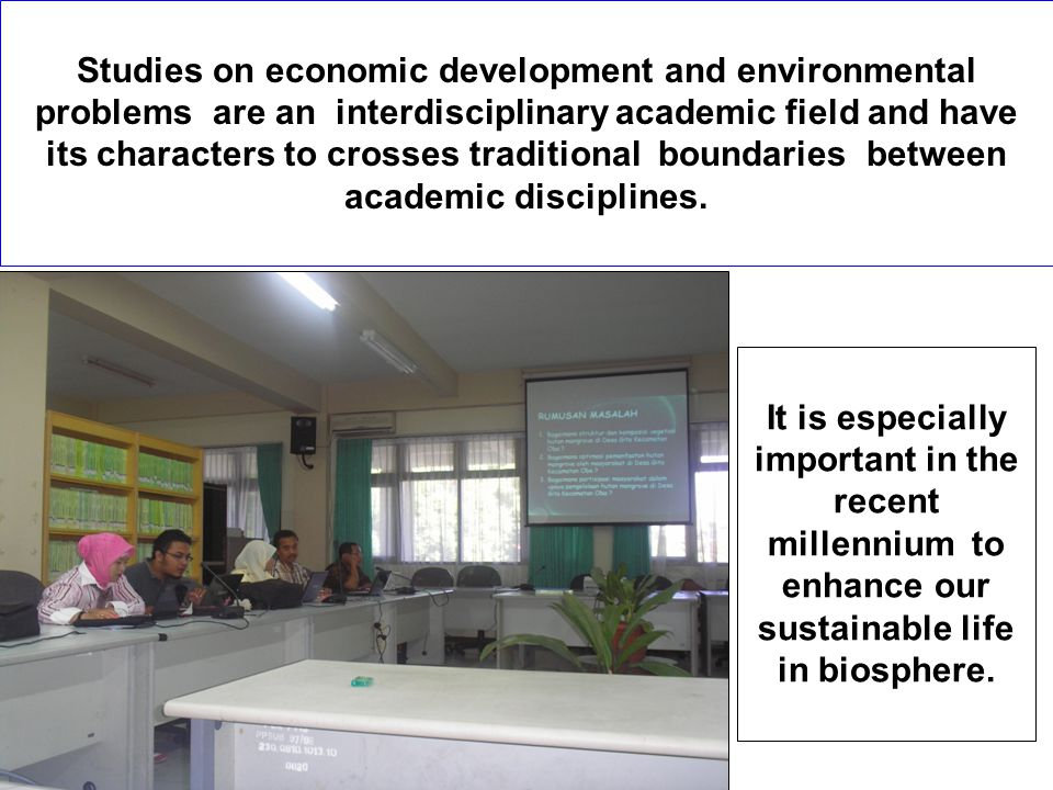 Studies on economic development and environmental problems are an interdisciplinary academic field and have its characters to crosses traditional boun