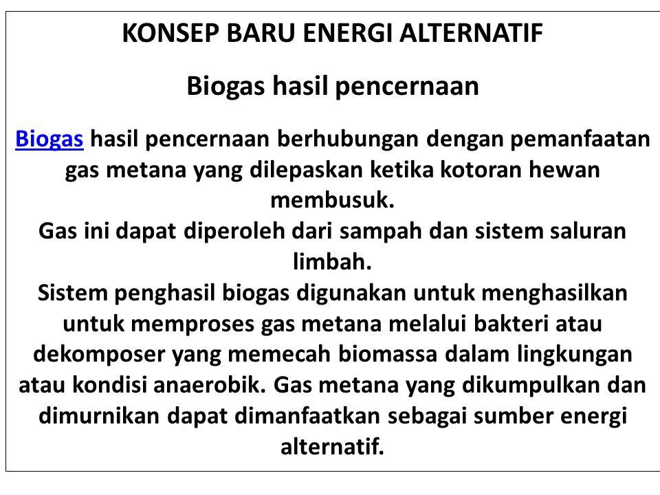 KONSEP BARU ENERGI ALTERNATIF Biogas hasil pencernaan BiogasBiogas hasil pencernaan berhubungan dengan pemanfaatan gas metana yang dilepaskan ketika k