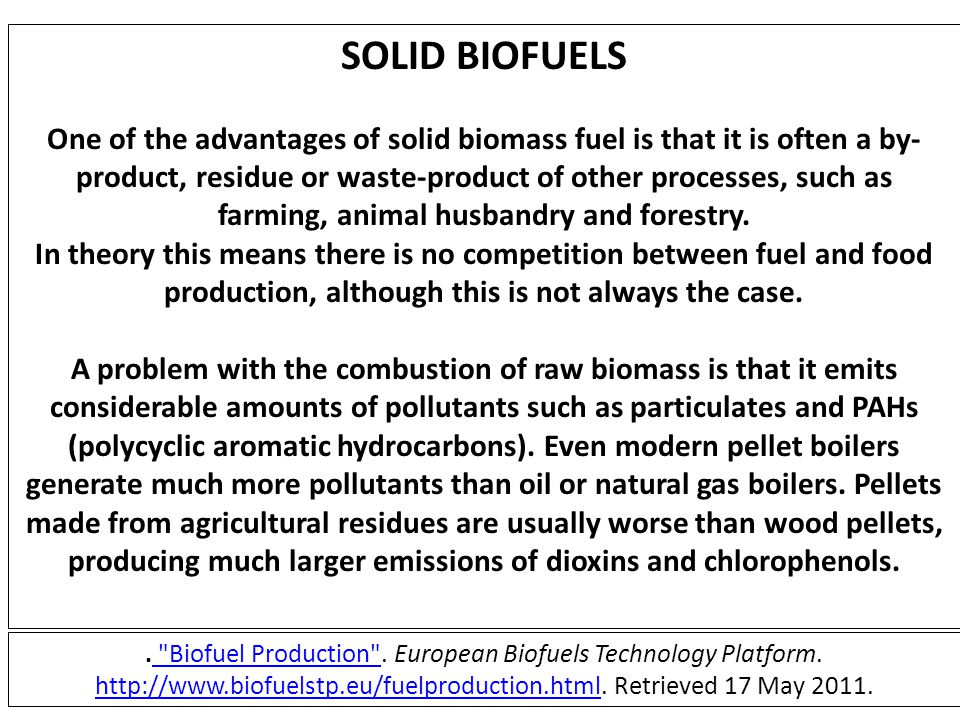 SOLID BIOFUELS One of the advantages of solid biomass fuel is that it is often a by- product, residue or waste-product of other processes, such as far