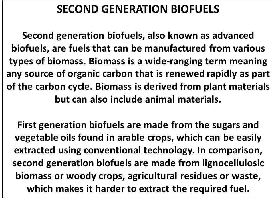 SECOND GENERATION BIOFUELS Second generation biofuels, also known as advanced biofuels, are fuels that can be manufactured from various types of bioma