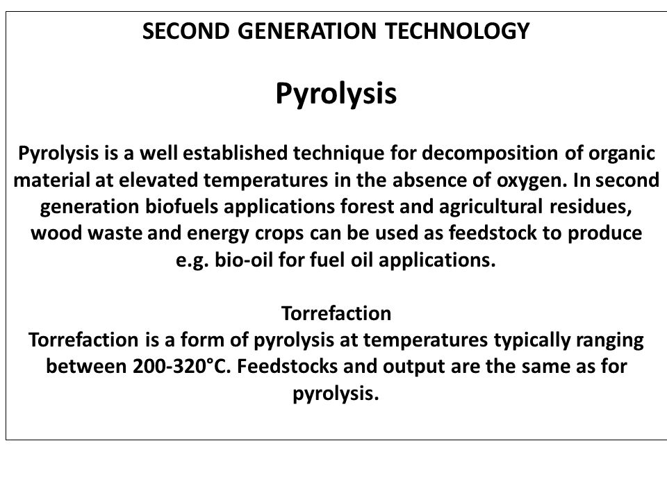 SECOND GENERATION TECHNOLOGY Pyrolysis Pyrolysis is a well established technique for decomposition of organic material at elevated temperatures in the