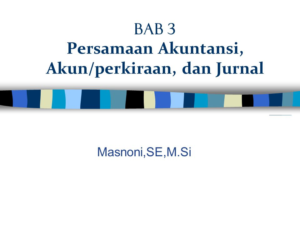 Bab 3 Persamaan Akuntansi, Akun/perkiraan, dan Jurnal Masnoni,SE,M.Si