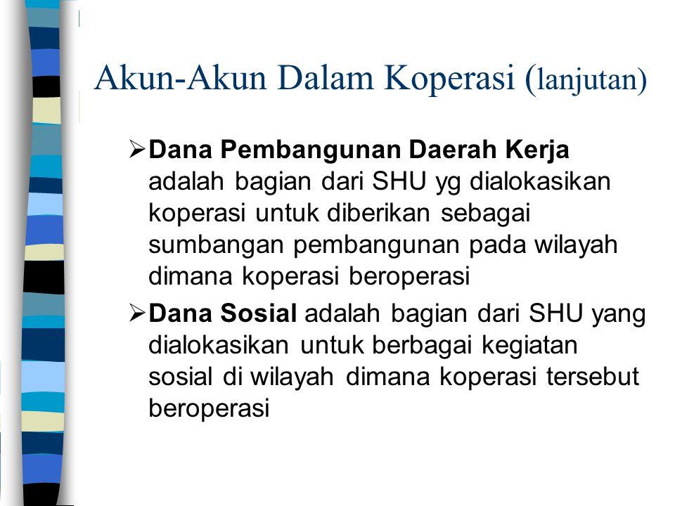 Akun-Akun Dalam Koperasi ( lanjutan)  Dana Pembangunan Daerah Kerja adalah bagian dari SHU yg dialokasikan koperasi untuk diberikan sebagai sumbangan pembangunan pada wilayah dimana koperasi beroperasi  Dana Sosial adalah bagian dari SHU yang dialokasikan untuk berbagai kegiatan sosial di wilayah dimana koperasi tersebut beroperasi