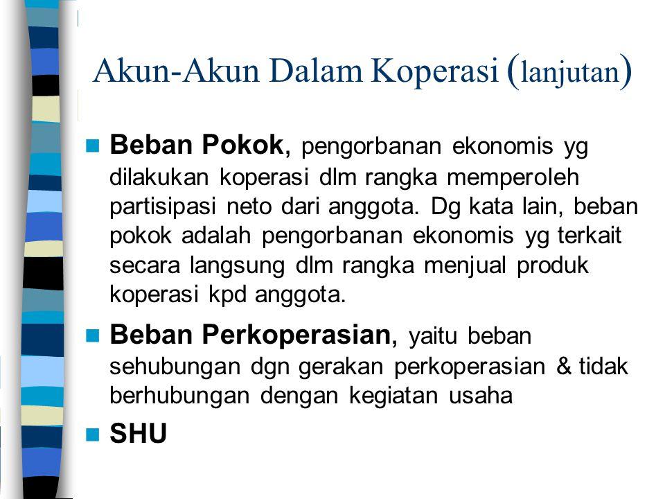 Akun-Akun Dalam Koperasi ( lanjutan ) Beban Pokok, pengorbanan ekonomis yg dilakukan koperasi dlm rangka memperoleh partisipasi neto dari anggota.