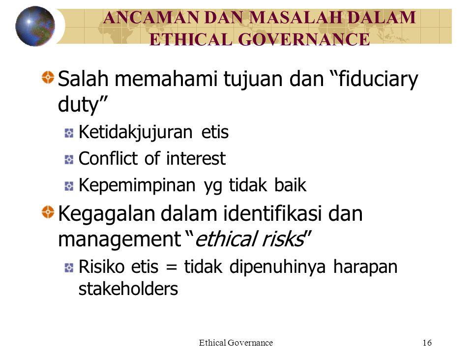 """Ethical Governance16 ANCAMAN DAN MASALAH DALAM ETHICAL GOVERNANCE Salah memahami tujuan dan """"fiduciary duty"""" Ketidakjujuran etis Conflict of interest"""