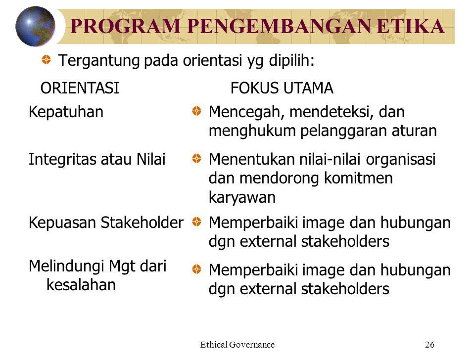 Ethical Governance26 PROGRAM PENGEMBANGAN ETIKA Tergantung pada orientasi yg dipilih: ORIENTASIFOKUS UTAMA KepatuhanMencegah, mendeteksi, dan menghuku