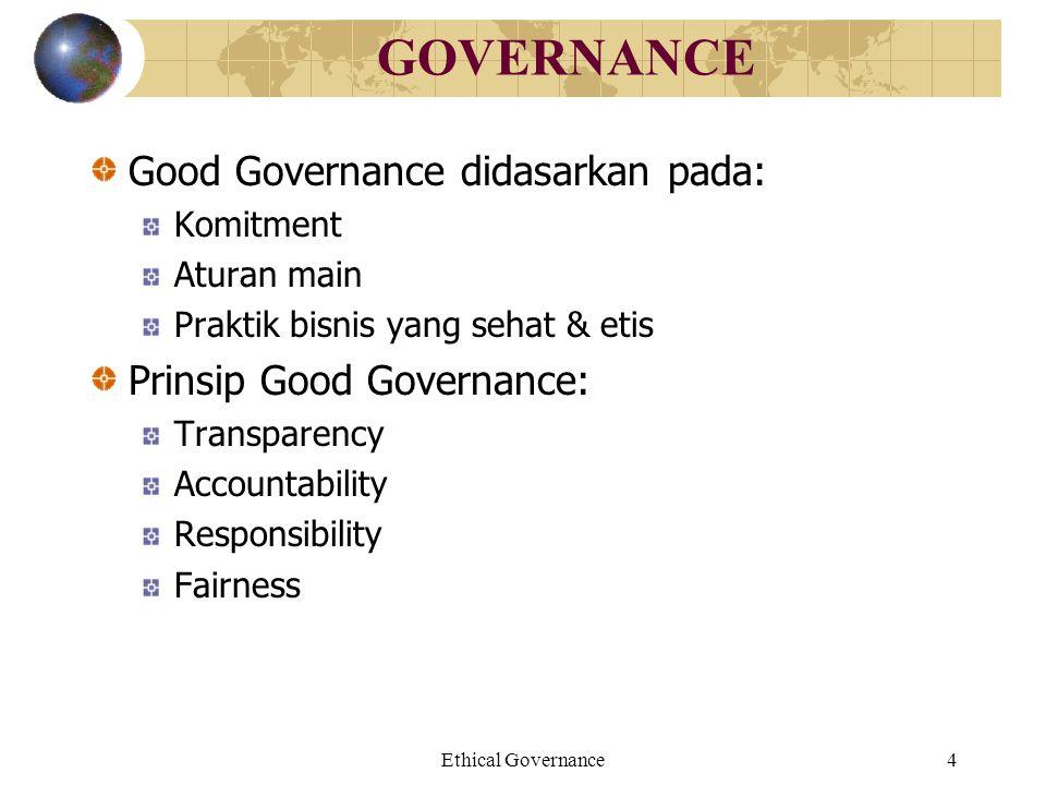 Ethical Governance4 GOVERNANCE Good Governance didasarkan pada: Komitment Aturan main Praktik bisnis yang sehat & etis Prinsip Good Governance: Transp