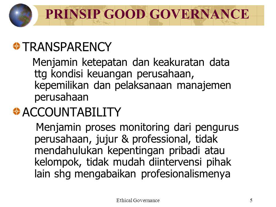 Ethical Governance5 PRINSIP GOOD GOVERNANCE TRANSPARENCY Menjamin ketepatan dan keakuratan data ttg kondisi keuangan perusahaan, kepemilikan dan pelak