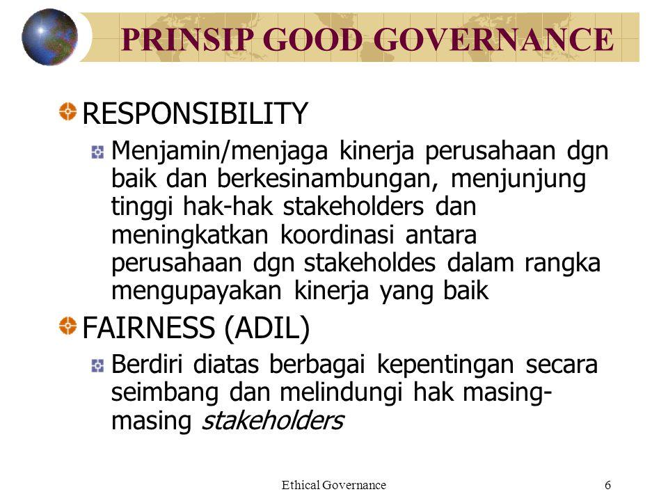 Ethical Governance6 PRINSIP GOOD GOVERNANCE RESPONSIBILITY Menjamin/menjaga kinerja perusahaan dgn baik dan berkesinambungan, menjunjung tinggi hak-ha