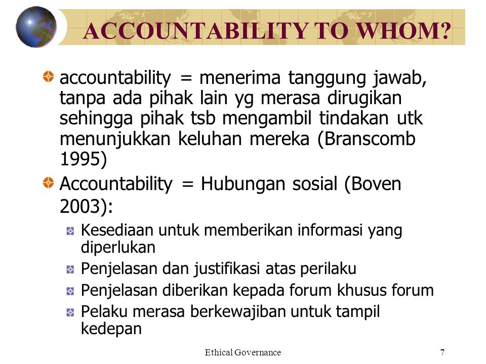 Ethical Governance7 ACCOUNTABILITY TO WHOM? accountability = menerima tanggung jawab, tanpa ada pihak lain yg merasa dirugikan sehingga pihak tsb meng