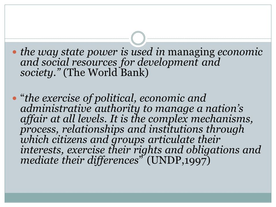 the way state power is used in managing economic and social resources for development and society. (The World Bank) the exercise of political, economic and administrative authority to manage a nation's affair at all levels.