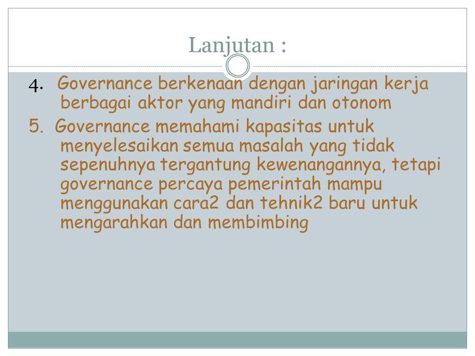 Lanjutan : 4. Governance berkenaan dengan jaringan kerja berbagai aktor yang mandiri dan otonom 5. Governance memahami kapasitas untuk menyelesaikan s