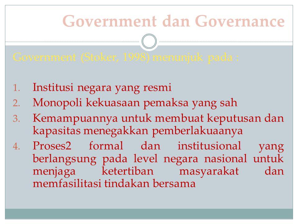 Government dan Governance Government (Stoker, 1998) menunjuk pada : 1. Institusi negara yang resmi 2. Monopoli kekuasaan pemaksa yang sah 3. Kemampuan