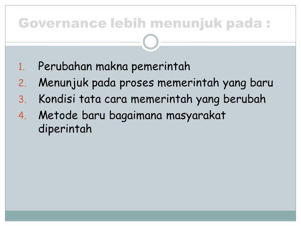 Governance lebih menunjuk pada : 1. Perubahan makna pemerintah 2. Menunjuk pada proses memerintah yang baru 3. Kondisi tata cara memerintah yang berub