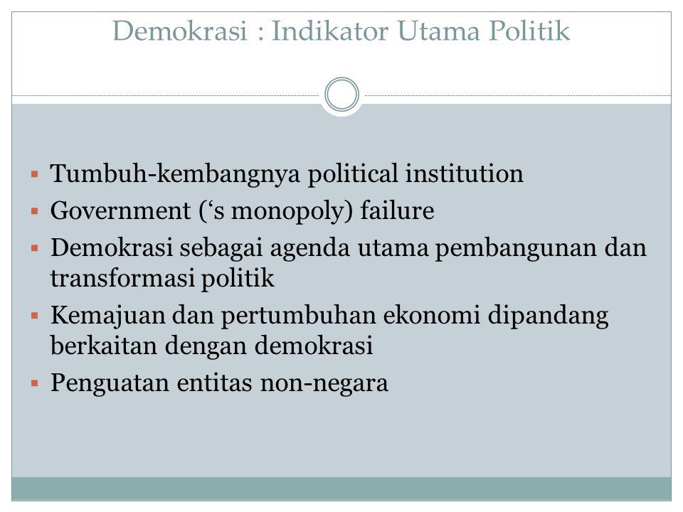 Demokrasi : Indikator Utama Politik  Tumbuh-kembangnya political institution  Government ('s monopoly) failure  Demokrasi sebagai agenda utama pemb