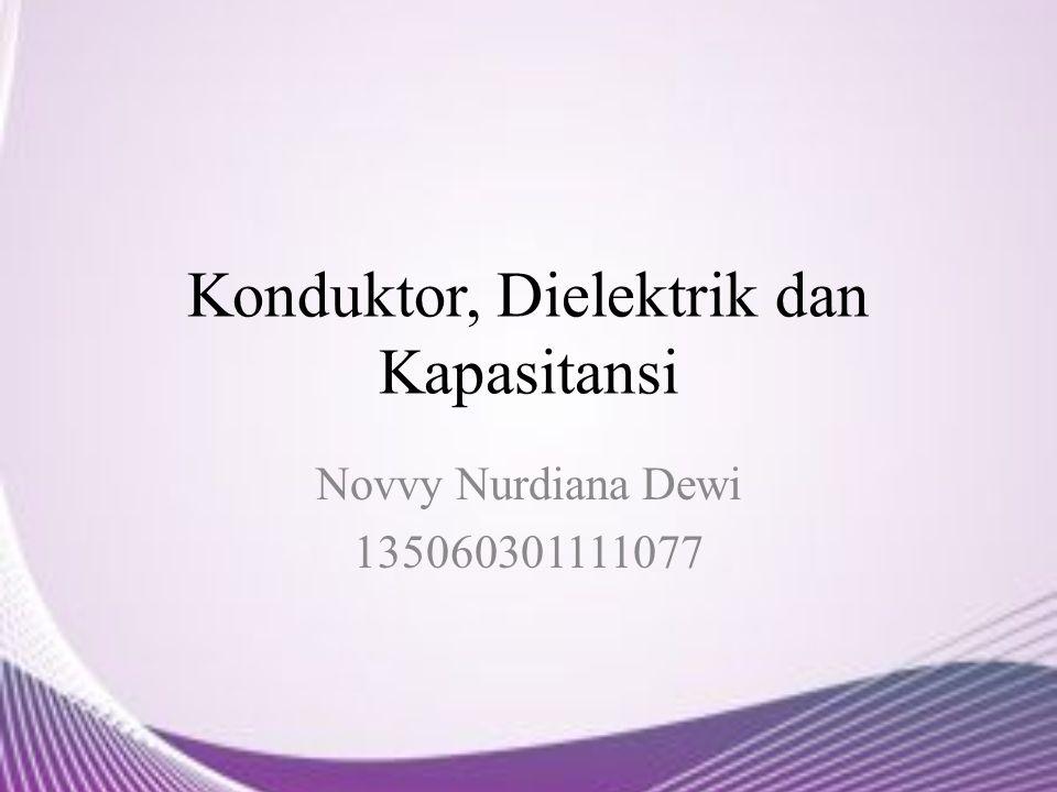 Konduktor, Dielektrik dan Kapasitansi Novvy Nurdiana Dewi 135060301111077