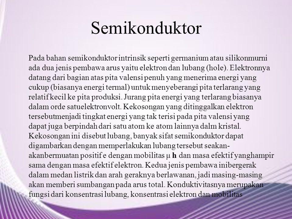 Semikonduktor Pada bahan semikonduktor intrinsik seperti germanium atau silikonmurni ada dua jenis pembawa arus yaitu elektron dan lubang (hole). Elek