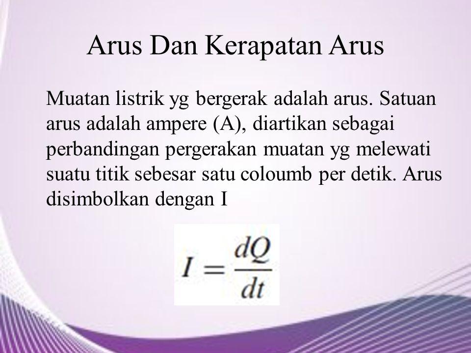 Arus Dan Kerapatan Arus Muatan listrik yg bergerak adalah arus. Satuan arus adalah ampere (A), diartikan sebagai perbandingan pergerakan muatan yg mel