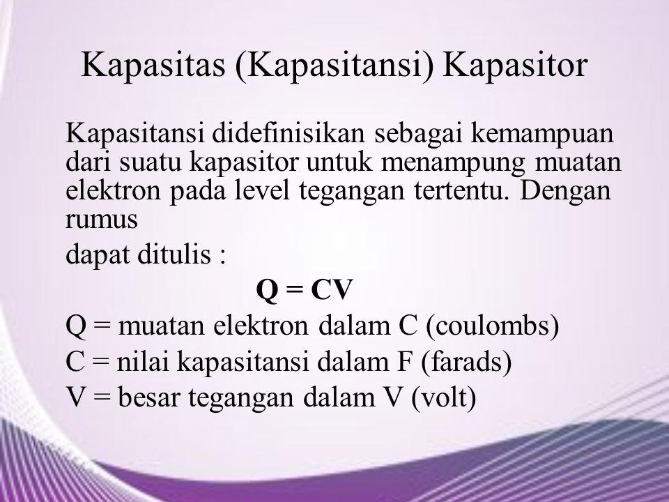 Kapasitas (Kapasitansi) Kapasitor Kapasitansi didefinisikan sebagai kemampuan dari suatu kapasitor untuk menampung muatan elektron pada level tegangan