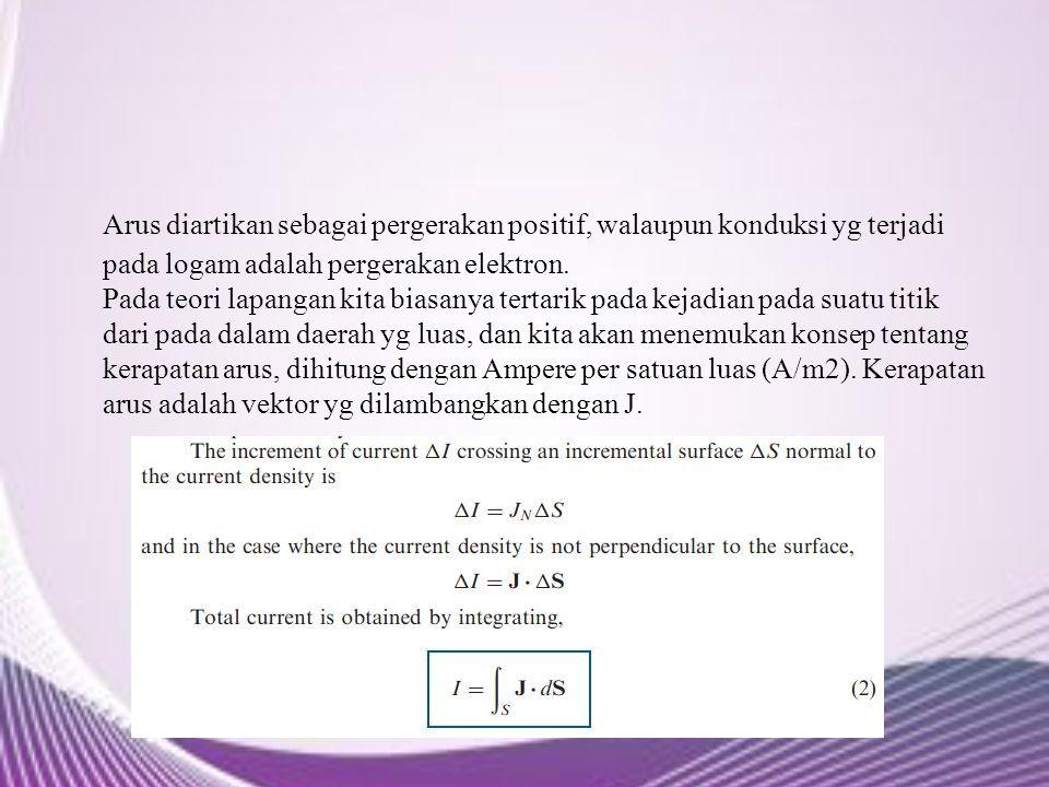 Arus diartikan sebagai pergerakan positif, walaupun konduksi yg terjadi pada logam adalah pergerakan elektron. Pada teori lapangan kita biasanya terta