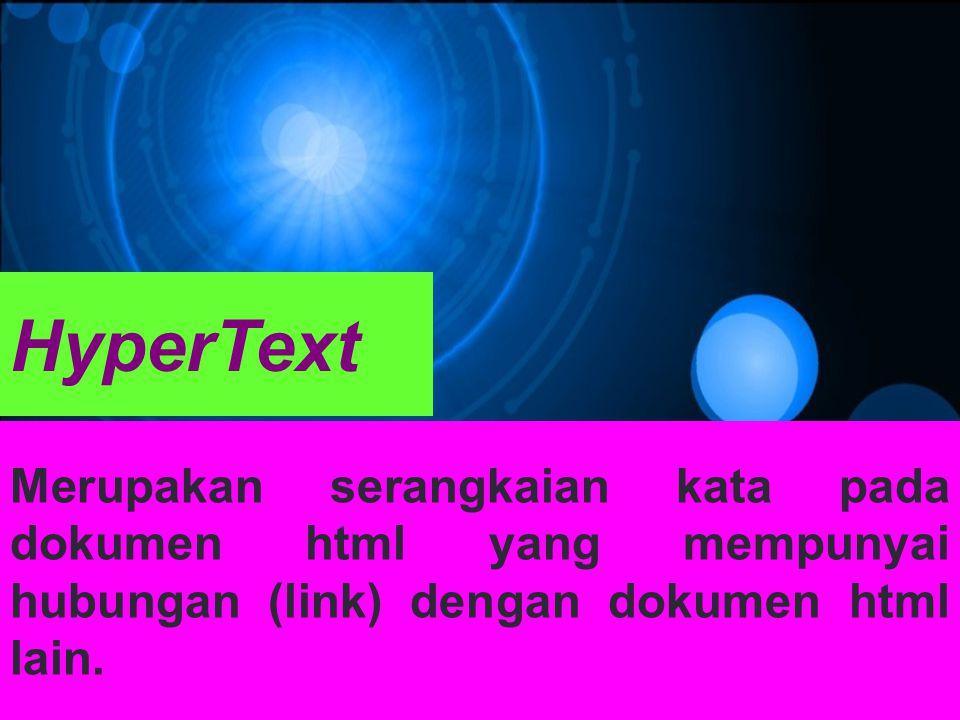 HyperText Merupakan serangkaian kata pada dokumen html yang mempunyai hubungan (link) dengan dokumen html lain.