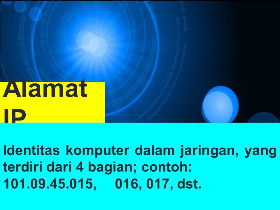 Alamat IP Identitas komputer dalam jaringan, yang terdiri dari 4 bagian; contoh: 101.09.45.015,016, 017, dst.