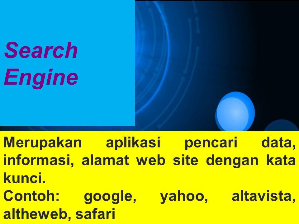 Search Engine Merupakan aplikasi pencari data, informasi, alamat web site dengan kata kunci. Contoh: google, yahoo, altavista, altheweb, safari