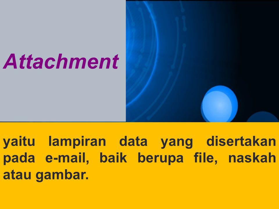 Attachment yaitu lampiran data yang disertakan pada e-mail, baik berupa file, naskah atau gambar.