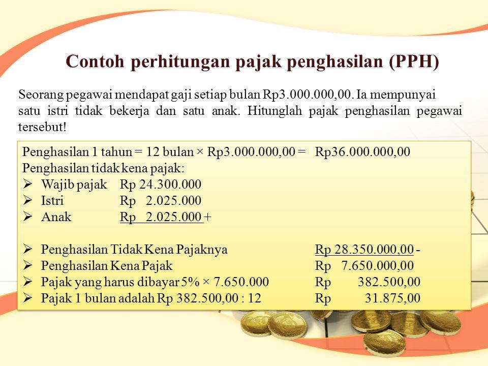Contoh perhitungan pajak penghasilan (PPH) Seorang pegawai mendapat gaji setiap bulan Rp3.000.000,00. Ia mempunyai satu istri tidak bekerja dan satu a