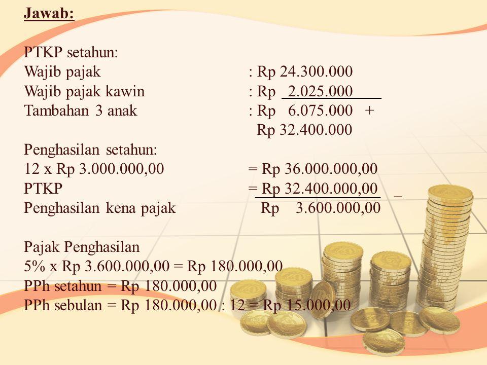 Jawab: PTKP setahun: Wajib pajak: Rp 24.300.000 Wajib pajak kawin: Rp 2.025.000 Tambahan 3 anak: Rp 6.075.000 + Rp 32.400.000 Penghasilan setahun: 12 x Rp 3.000.000,00= Rp 36.000.000,00 PTKP= Rp 32.400.000,00 _ Penghasilan kena pajak Rp 3.600.000,00 Pajak Penghasilan 5% x Rp 3.600.000,00 = Rp 180.000,00 PPh setahun = Rp 180.000,00 PPh sebulan = Rp 180.000,00 : 12 = Rp 15.000,00