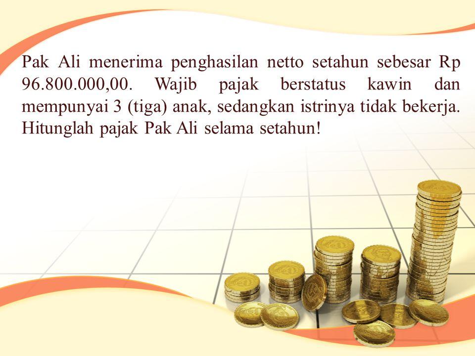 Pak Ali menerima penghasilan netto setahun sebesar Rp 96.800.000,00. Wajib pajak berstatus kawin dan mempunyai 3 (tiga) anak, sedangkan istrinya tidak