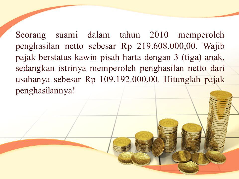 Seorang suami dalam tahun 2010 memperoleh penghasilan netto sebesar Rp 219.608.000,00. Wajib pajak berstatus kawin pisah harta dengan 3 (tiga) anak, s