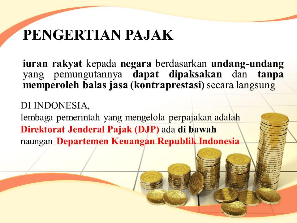 PENGERTIAN PAJAK iuran rakyat kepada negara berdasarkan undang-undang yang pemungutannya dapat dipaksakan dan tanpa memperoleh balas jasa (kontraprestasi) secara langsung DI INDONESIA, lembaga pemerintah yang mengelola perpajakan adalah Direktorat Jenderal Pajak (DJP) ada di bawah naungan Departemen Keuangan Republik Indonesia