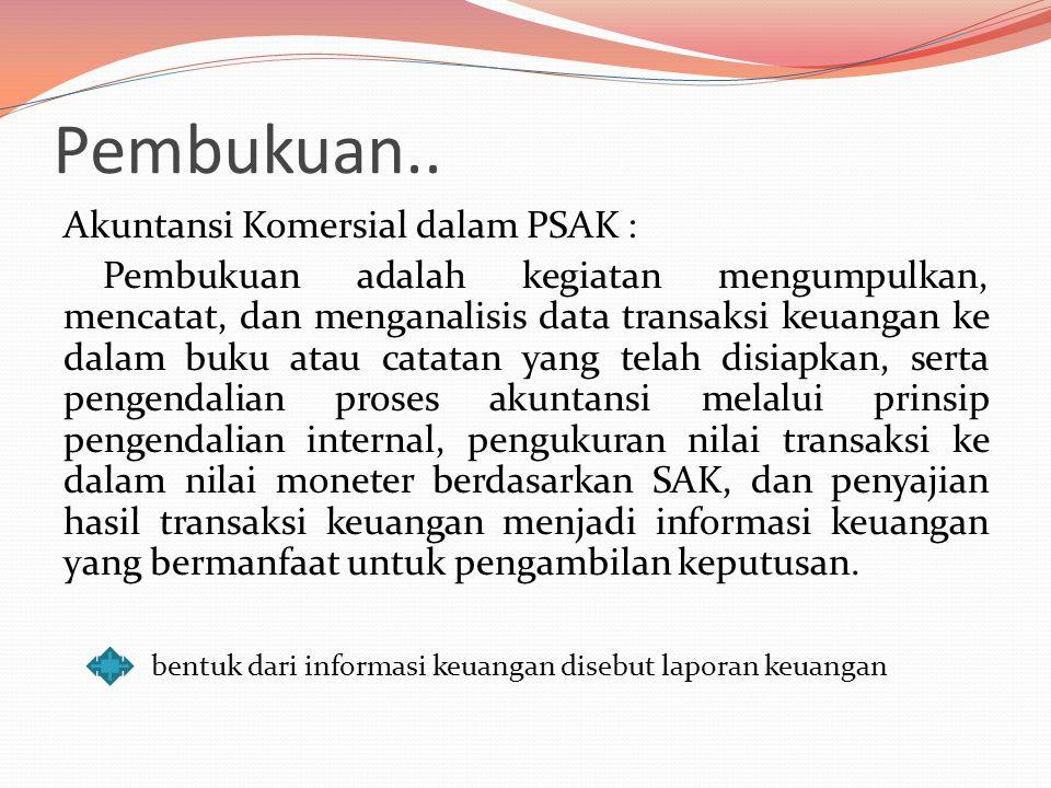 Pembukuan.. Akuntansi Komersial dalam PSAK : Pembukuan adalah kegiatan mengumpulkan, mencatat, dan menganalisis data transaksi keuangan ke dalam buku