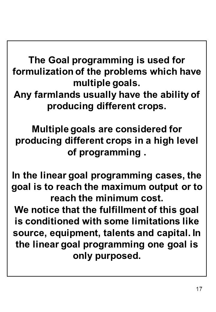 17 The Goal programming is used for formulization of the problems which have multiple goals.