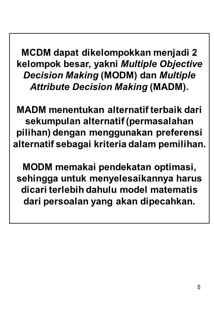 5 MCDM dapat dikelompokkan menjadi 2 kelompok besar, yakni Multiple Objective Decision Making (MODM) dan Multiple Attribute Decision Making (MADM).
