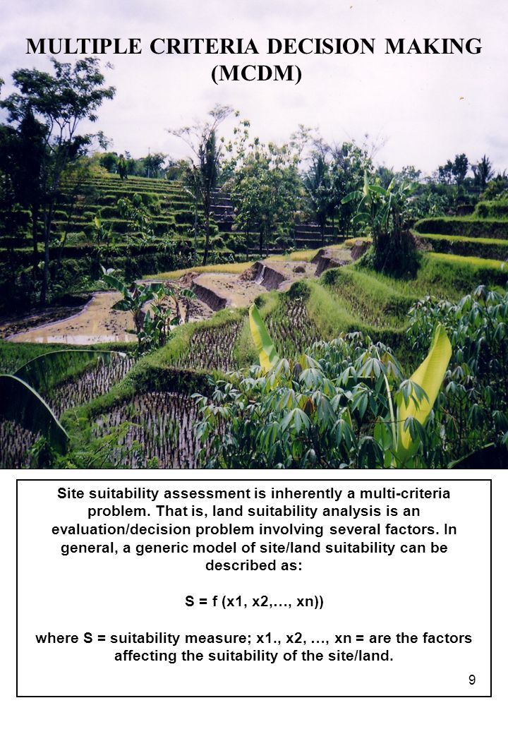 9 MULTIPLE CRITERIA DECISION MAKING (MCDM) Site suitability assessment is inherently a multi-criteria problem.