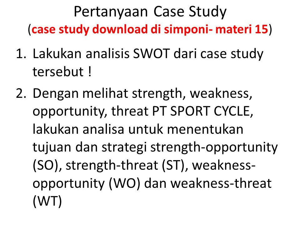 Pertanyaan Case Study (case study download di simponi- materi 15) 1.Lakukan analisis SWOT dari case study tersebut ! 2.Dengan melihat strength, weakne