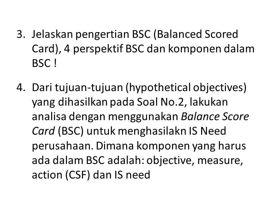 3.Jelaskan pengertian BSC (Balanced Scored Card), 4 perspektif BSC dan komponen dalam BSC ! 4.Dari tujuan-tujuan (hypothetical objectives) yang dihasi