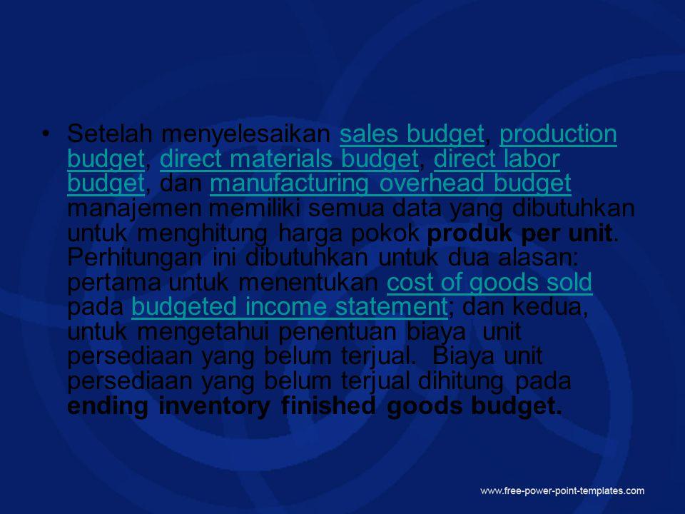 Setelah menyelesaikan sales budget, production budget, direct materials budget, direct labor budget, dan manufacturing overhead budget manajemen memiliki semua data yang dibutuhkan untuk menghitung harga pokok produk per unit.