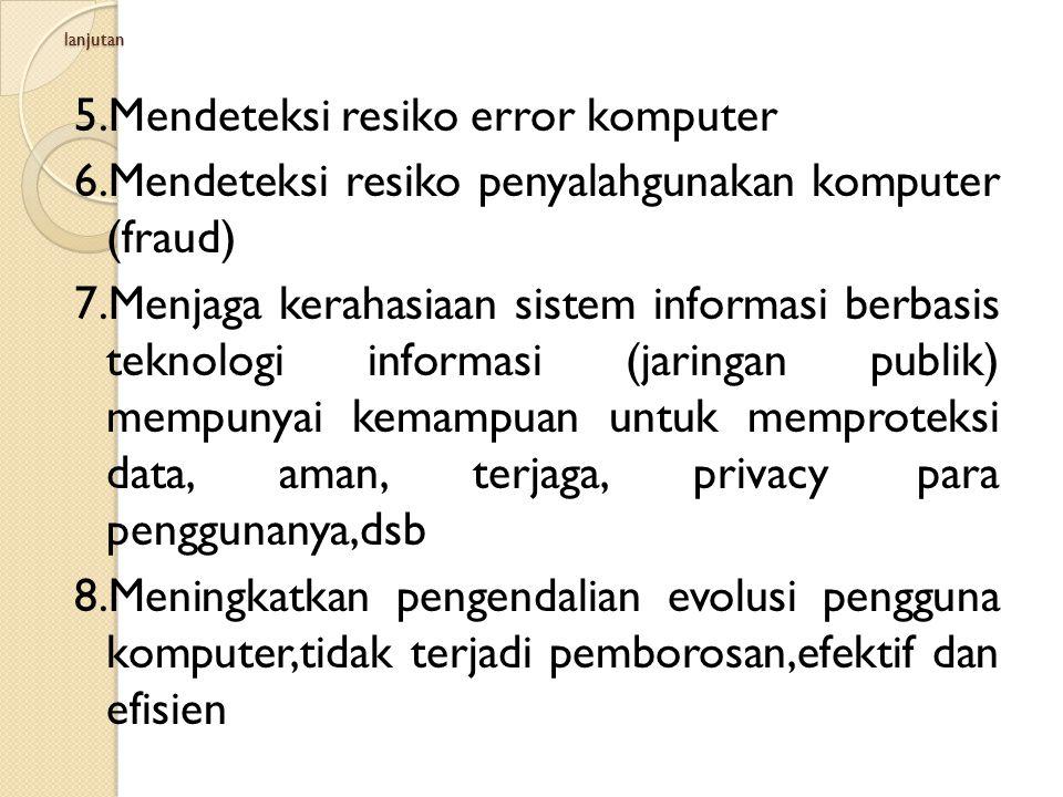 lanjutan 5.Mendeteksi resiko error komputer 6.Mendeteksi resiko penyalahgunakan komputer (fraud) 7.Menjaga kerahasiaan sistem informasi berbasis tekno