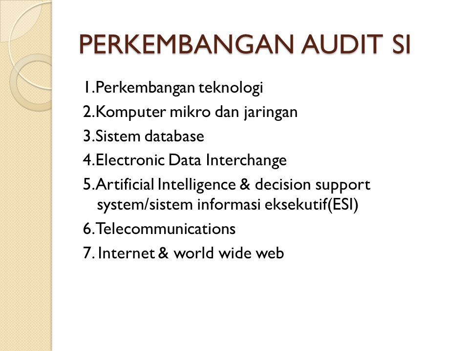 PERKEMBANGAN AUDIT SI 1.Perkembangan teknologi 2.Komputer mikro dan jaringan 3.Sistem database 4.Electronic Data Interchange 5.Artificial Intelligence