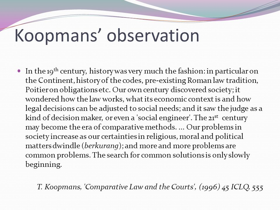 Koopmans' observation In the 19 th century, history was very much the fashion: in particular on the Continent, history of the codes, pre-existing Roman law tradition, Poitier on obligations etc.