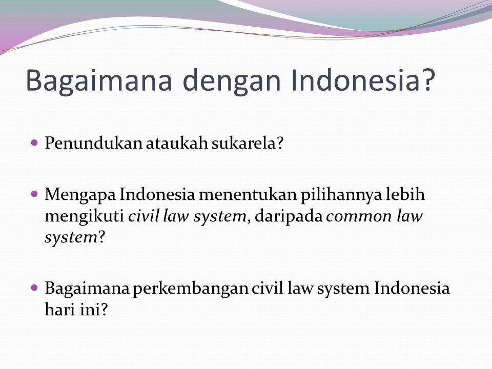 Bagaimana dengan Indonesia? Penundukan ataukah sukarela? Mengapa Indonesia menentukan pilihannya lebih mengikuti civil law system, daripada common law