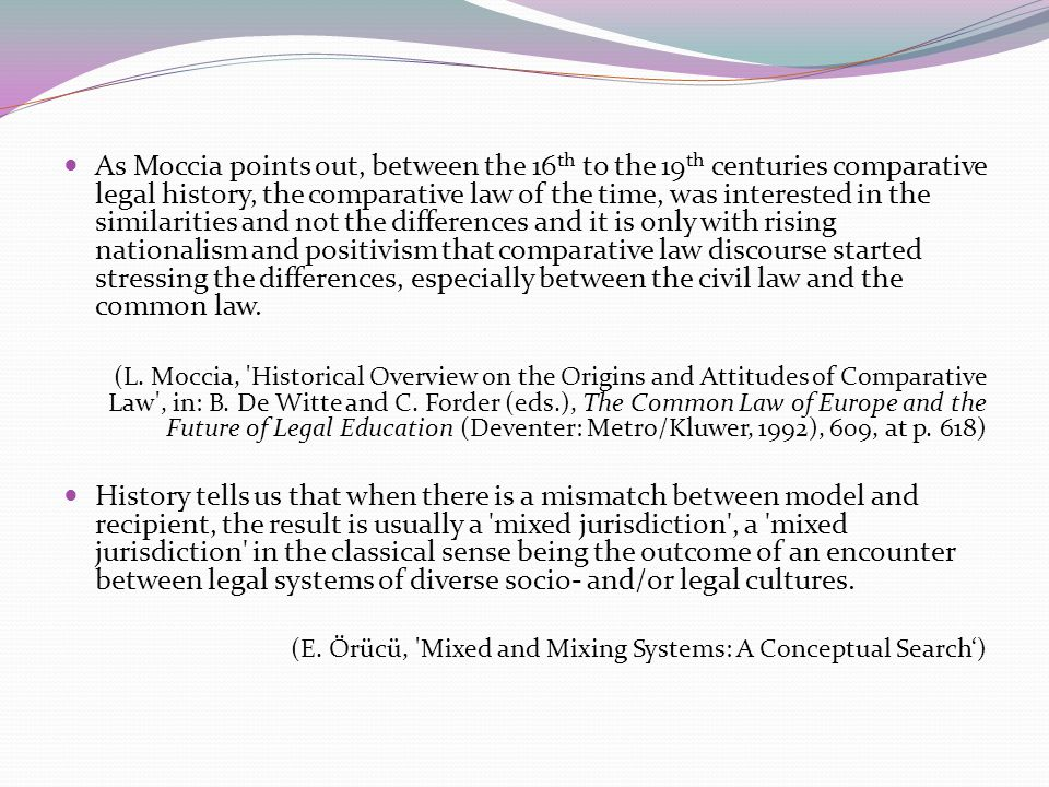 As Moccia points out, between the 16 th to the 19 th centuries comparative legal history, the comparative law of the time, was interested in the similarities and not the differences and it is only with rising nationalism and positivism that comparative law discourse started stressing the differences, especially between the civil law and the common law.